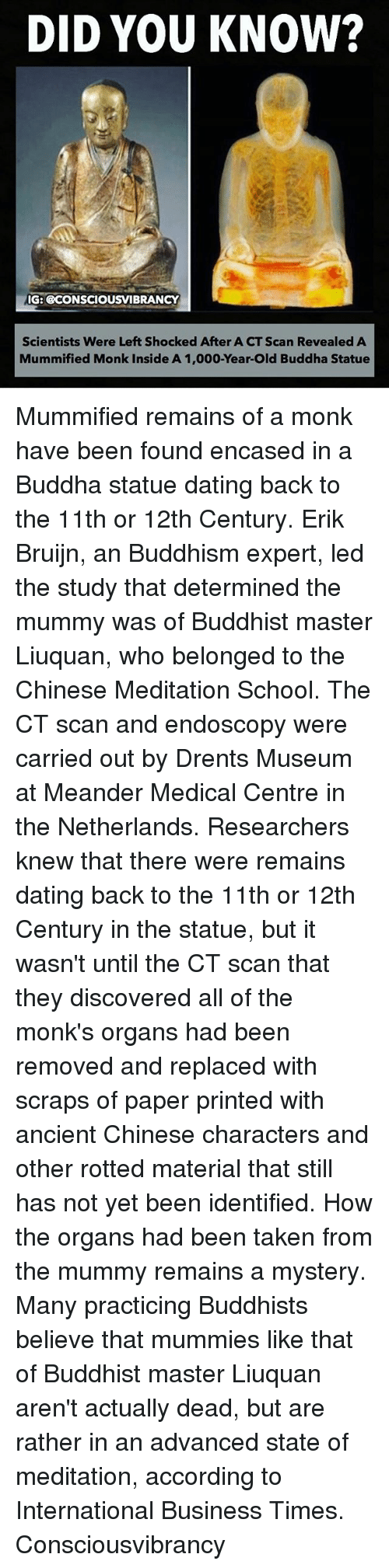 Dating, Memes, and School: DID YOU KNOW?  IG: BCONSCIOUSVIBRANCY  Scientists Were Left Shocked After A CT Scan Revealed A  Mummified Monk Inside A 1,000-Year-Old Buddha Statue Mummified remains of a monk have been found encased in a Buddha statue dating back to the 11th or 12th Century. Erik Bruijn, an Buddhism expert, led the study that determined the mummy was of Buddhist master Liuquan, who belonged to the Chinese Meditation School. The CT scan and endoscopy were carried out by Drents Museum at Meander Medical Centre in the Netherlands. Researchers knew that there were remains dating back to the 11th or 12th Century in the statue, but it wasn't until the CT scan that they discovered all of the monk's organs had been removed and replaced with scraps of paper printed with ancient Chinese characters and other rotted material that still has not yet been identified. How the organs had been taken from the mummy remains a mystery. Many practicing Buddhists believe that mummies like that of Buddhist master Liuquan aren't actually dead, but are rather in an advanced state of meditation, according to International Business Times. Consciousvibrancy