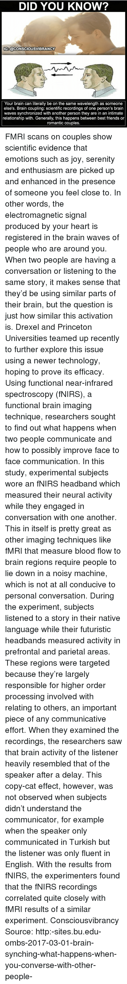 Friends, Memes, and Saw: DID YOU KNOW?  IG:@CONSCIOUSVIBRANCY  Your brain can literally be on the same wavelength as someone  else's. Brain coupling: scientific recordings of one person's brain  waves synchronized with another person they are in an intimate  relationship with. Generally, this happens between best friends or  romantic couples. FMRI scans on couples show scientific evidence that emotions such as joy, serenity and enthusiasm are picked up and enhanced in the presence of someone you feel close to. In other words, the electromagnetic signal produced by your heart is registered in the brain waves of people who are around you. When two people are having a conversation or listening to the same story, it makes sense that they'd be using similar parts of their brain, but the question is just how similar this activation is. Drexel and Princeton Universities teamed up recently to further explore this issue using a newer technology, hoping to prove its efficacy. Using functional near-infrared spectroscopy (fNIRS), a functional brain imaging technique, researchers sought to find out what happens when two people communicate and how to possibly improve face to face communication. In this study, experimental subjects wore an fNIRS headband which measured their neural activity while they engaged in conversation with one another. This in itself is pretty great as other imaging techniques like fMRI that measure blood flow to brain regions require people to lie down in a noisy machine, which is not at all conducive to personal conversation. During the experiment, subjects listened to a story in their native language while their futuristic headbands measured activity in prefrontal and parietal areas. These regions were targeted because they're largely responsible for higher order processing involved with relating to others, an important piece of any communicative effort. When they examined the recordings, the researchers saw that brain activity of the listener heavily resembled that of the speaker after a delay. This copy-cat effect, however, was not observed when subjects didn't understand the communicator, for example when the speaker only communicated in Turkish but the listener was only fluent in English. With the results from fNIRS, the experimenters found that the fNIRS recordings correlated quite closely with fMRI results of a similar experiment. Consciousvibrancy Source: http:-sites.bu.edu-ombs-2017-03-01-brain-synching-what-happens-when-you-converse-with-other-people-