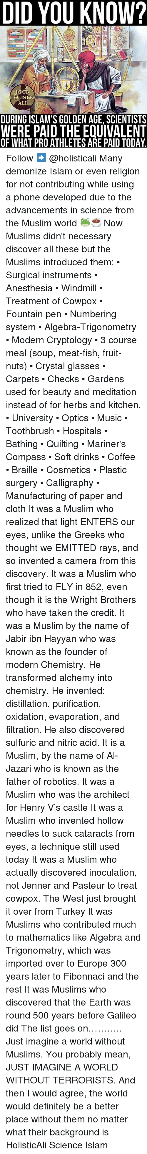 Ali, Definitely, and Memes: DID YOU KNOW?  IG/FB  HOLISTIG  ALI  DURING ISLAM'S GOLDEN AGE, SCIENTISTS  WERE PAID THE EQUIVALENT  OF WHAT PROATHLETES ARE PAID TODAY. Follow ➡️ @holisticali Many demonize Islam or even religion for not contributing while using a phone developed due to the advancements in science from the Muslim world 🐸☕️ Now Muslims didn't necessary discover all these but the Muslims introduced them: • Surgical instruments • Anesthesia • Windmill • Treatment of Cowpox • Fountain pen • Numbering system • Algebra-Trigonometry • Modern Cryptology • 3 course meal (soup, meat-fish, fruit-nuts) • Crystal glasses • Carpets • Checks • Gardens used for beauty and meditation instead of for herbs and kitchen. • University • Optics • Music • Toothbrush • Hospitals • Bathing • Quilting • Mariner's Compass • Soft drinks • Coffee • Braille • Cosmetics • Plastic surgery • Calligraphy • Manufacturing of paper and cloth It was a Muslim who realized that light ENTERS our eyes, unlike the Greeks who thought we EMITTED rays, and so invented a camera from this discovery. It was a Muslim who first tried to FLY in 852, even though it is the Wright Brothers who have taken the credit. It was a Muslim by the name of Jabir ibn Hayyan who was known as the founder of modern Chemistry. He transformed alchemy into chemistry. He invented: distillation, purification, oxidation, evaporation, and filtration. He also discovered sulfuric and nitric acid. It is a Muslim, by the name of Al-Jazari who is known as the father of robotics. It was a Muslim who was the architect for Henry V's castle It was a Muslim who invented hollow needles to suck cataracts from eyes, a technique still used today It was a Muslim who actually discovered inoculation, not Jenner and Pasteur to treat cowpox. The West just brought it over from Turkey It was Muslims who contributed much to mathematics like Algebra and Trigonometry, which was imported over to Europe 300 years later to Fibonnaci and the rest It was Muslims who discovered that the Earth was round 500 years before Galileo did The list goes on……….. Just imagine a world without Muslims. You probably mean, JUST IMAGINE A WORLD WITHOUT TERRORISTS. And then I would agree, the world would definitely be a better place without them no matter what their background is HolisticAli Science Islam