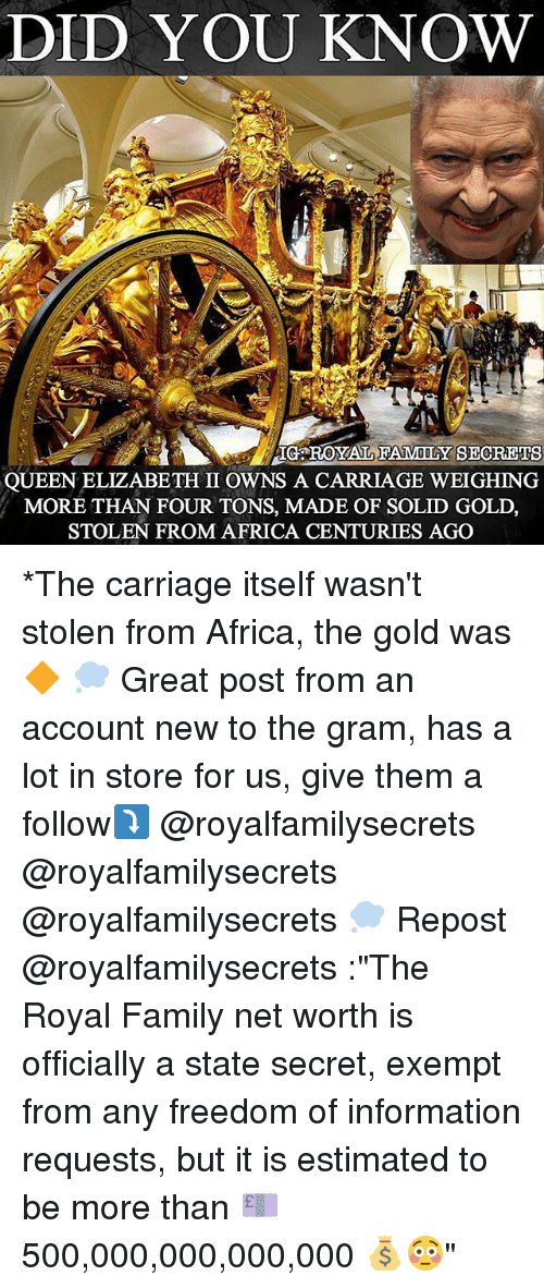 "Africa, Family, and Memes: DID YOU KNOW  IG ROYAL FAMILY SECREIS  QUEEN ELIZABETH II OWNS A CARRIAGE WEIGHING  MORE THAN FOUR TONS, MADE OF SOLID GOLD,  STOLEN FROM AFRICA CENTURIES AGO *The carriage itself wasn't stolen from Africa, the gold was🔶 💭 Great post from an account new to the gram, has a lot in store for us, give them a follow⤵️ @royalfamilysecrets @royalfamilysecrets @royalfamilysecrets 💭 Repost @royalfamilysecrets :""The Royal Family net worth is officially a state secret, exempt from any freedom of information requests, but it is estimated to be more than 💷500,000,000,000,000 💰😳"""