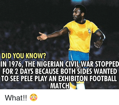 Football, Memes, and Match: DID YOU KNOW?  IN 1976, THE NIGERIAN CIVIL WARSTOPPED  FOR 2 DAYS BECAUSE BOTH SIDES WANTED  TO SEE PELE PLAY AN EXHIBITON FOOTBALL  MATCH What!! 😳