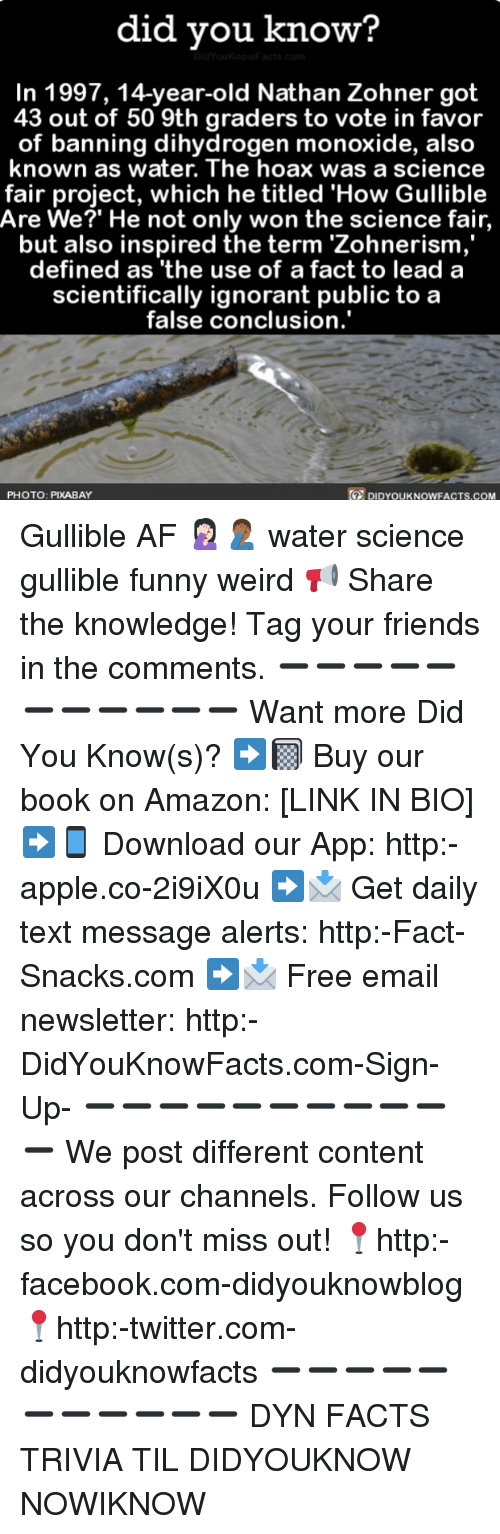 Af, Amazon, and Apple: did you know?  In 1997, 14-year-old Nathan Zohner got  43 out of 50 9th graders to vote in favor  of banning dihydrogen monoxide, also  known as water. The hoax was a science  fair project, which he titled 'How Gullible  Are We?' He not only won the science fair,  but also inspired the term 'Zohnerism  defined as 'the use of a fact to lead a  scientifically ignorant public to a  false conclusion.'  PHOTO: PIXABAY  DIDYOUKNOWFACTS,COM Gullible AF 🤦🏻‍♀️🤦🏾‍♂️ water science gullible funny weird 📢 Share the knowledge! Tag your friends in the comments. ➖➖➖➖➖➖➖➖➖➖➖ Want more Did You Know(s)? ➡📓 Buy our book on Amazon: [LINK IN BIO] ➡📱 Download our App: http:-apple.co-2i9iX0u ➡📩 Get daily text message alerts: http:-Fact-Snacks.com ➡📩 Free email newsletter: http:-DidYouKnowFacts.com-Sign-Up- ➖➖➖➖➖➖➖➖➖➖➖ We post different content across our channels. Follow us so you don't miss out! 📍http:-facebook.com-didyouknowblog 📍http:-twitter.com-didyouknowfacts ➖➖➖➖➖➖➖➖➖➖➖ DYN FACTS TRIVIA TIL DIDYOUKNOW NOWIKNOW