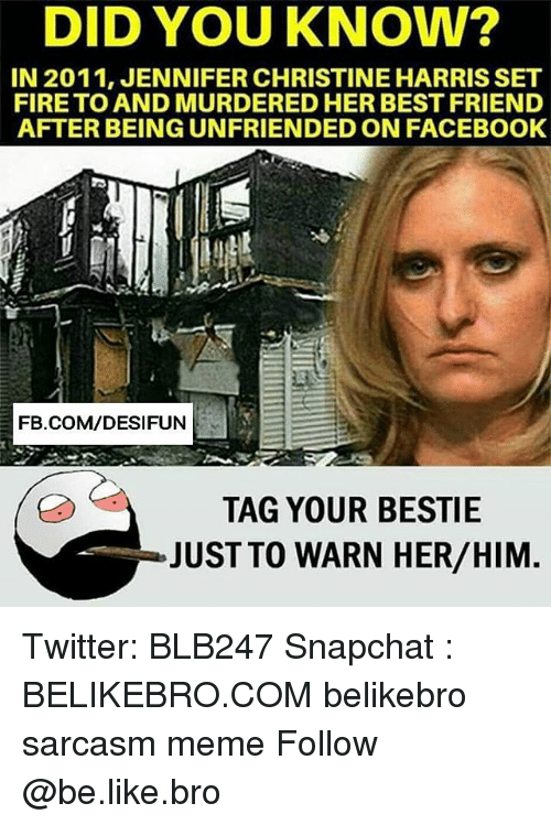 warne: DID YOU KNOW?  IN 2011, JENNIFER CHRISTINE HARRISSET  FIRE TO AND MURDERED HER BEST FRIEN  AFTER BEING UNFRIENDED ON FACEBOOK  FB.COM/DESIFUN  TAG YOUR BESTIE  JUST TO WARN HER/HIM Twitter: BLB247 Snapchat : BELIKEBRO.COM belikebro sarcasm meme Follow @be.like.bro