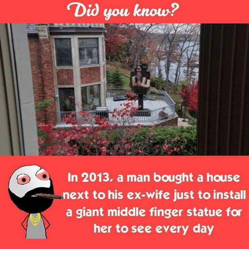 Memes, Fingering, and Giant: Did you know?  In 2013, a man bought a house  next to his ex-wife just to install  a giant middle finger statue for  her to see every day