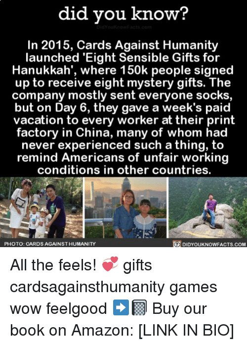Amazon, Cards Against Humanity, and Memes: did you know?  In 2015, Cards Against Humanity  launched 'Eight Sensible Gifts for  Hanukkah', where 150k people signed  up to receive eight mystery gifts. The  company mostly sent everyone socks  but on Day 6, they gave a week's paid  vacation to every worker at their print  factory in China, many of whom had  never experienced such a thing, to  remind Americans of unfair working  conditions in other countries.  PHOTO: CARDS AGAINST HUMANITY  DIDYOUKNOWFACTs.COM All the feels! 💞 gifts cardsagainsthumanity games wow feelgood ➡️📓 Buy our book on Amazon: [LINK IN BIO]