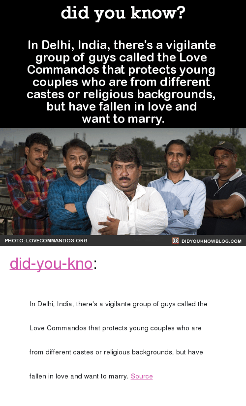 "commandos: did you know?  In Delhi, India, there's a vigilante  group of guys called the Love  Commandos that protects young  couples who are from different  castes or religious backgrounds,  but have fallen in love and  want to marry  PHOTO: LOVECOMMANDOS ORG  DIDYOUKNOWBLOG.COM <p><a href=""http://didyouknowblog.com/post/156375035405/in-delhi-india-theres-a-vigilante-group-of-guys"" class=""tumblr_blog"">did-you-kno</a>:</p><blockquote><p><span style=""font-size: 14px;"">In Delhi, India, there's a vigilante group of guys called the Love Commandos that protects young couples who are from different castes or religious backgrounds, but have fallen in love and want to marry.  </span><span><a href=""http://t.umblr.com/redirect?z=http%3A%2F%2Fwww.theguardian.com%2Fartanddesign%2F2014%2Foct%2F24%2Fbollywood-runaway-couples-love-commandos-max-pinckers-photobook&amp;t=Y2UzYjUxZjE1ZTEyYjQ0OGVjY2Q0YzRmM2U4NDUxMTZhYjhhZGU3MCxQeE5ZOHRNaQ%3D%3D&amp;p=&amp;m=0"" style=""font-size: 14px;"">Source</a></span><br/></p></blockquote>"
