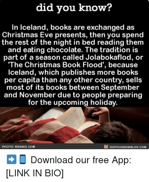 Memes, Apps, and Chocolate: did you know?  In Iceland, books are exchanged as  Christmas Eve presents, then you spend  the rest of the night in bed reading them  and eating chocolate. The tradition is  part of a season called Jolabokaflod, or  The Christmas Book Flood', because  Iceland, which publishes more books  per capita than any other country, sells  most of its books between September  and November due to people preparing  for the upcoming holiday.  DIDYoukNowBLOG.coM  PHOTO: RSSING.COM ➡📱 Download our free App: [LINK IN BIO]