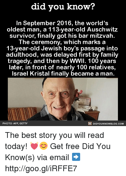 Dank, Family, and Finals: did you know?  In September 2016, the world's  oldest man, a 113-year-old Auschwitz  survivor, finally got his bar mitzvah.  The ceremony, which marks a  13-year-old Jewish boy's passage into  adulthood, was delayed first by family  tragedy, and then by WWII. 100 years  later, in front of nearly 100 relatives,  Israel Kristal finally became a man.  DIDYouk Now BLOG coM  PHOTO: AFP GETTY The best story you will read today! 💓😊  Get free Did You Know(s) via email ➡ http://goo.gl/iRFFE7