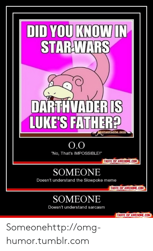 """Slowpoke: DID YOU KNOW IN  STAR WARS  DARTHVADER IS  LUKE'S FATHER?  Memestache.com  0.0  """"No, That's IMPOSSIBLE!""""  TASTE OF AWESOME.COM  SOMEONE  Doesn't understand the Slowpoke meme  TASTE OF AWESOME.COM  SOMEONE  Doesn't understand sarcasm  TASTE OF AWESOME.COM Someonehttp://omg-humor.tumblr.com"""
