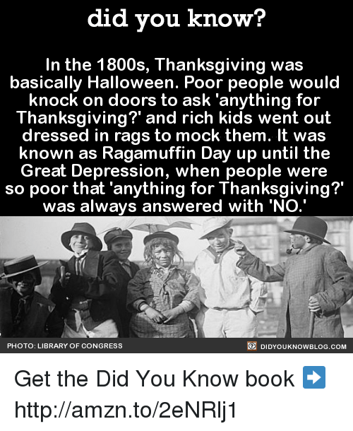 Rich Kid: did you know?  In the 1800s, Thanksgiving was  basically Halloween. Poor people would  knock on doors to ask 'anything for  Thanksgiving? and rich kids went out  dressed in rags to mock them. It was  known as Ragamuffin Day up until the  Great Depression, when people were  so poor that anything for Thanksgiving?  was always answered with 'NO.'  DIDYOUKNOWBLOG.coM  PHOTO: LIBRARY OF CONGRESS Get the Did You Know book ➡ http://amzn.to/2eNRlj1