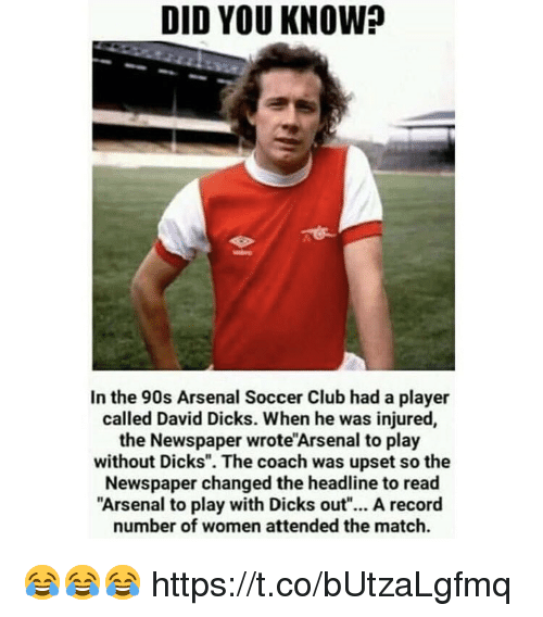 "Arsenal, Club, and Dicks: DID YOU KNOW?  In the 90s Arsenal Soccer Club had a player  called David Dicks. When he was injured,  the Newspaper wrote'Arsenal to play  without Dicks"". The coach was upset so the  Newspaper changed the headline to read  Arsenal to play with Dicks out""... A record  number of women attended the match. 😂😂😂 https://t.co/bUtzaLgfmq"
