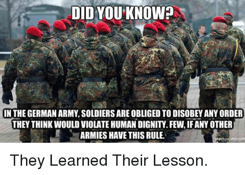 german army: DID YOU KNOW?  IN THE GERMAN ARMY, SOLDIERS ARE OBLIGED TO DISOBEY ANY ORDER  THEY THINK WOULD VIOLATE HUMAN DIGNITY. FEW, IF ANY OTHER  ARMIES HAVE THIS RULE. <p>They Learned Their Lesson.</p>