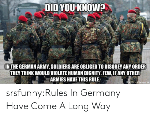 violate: DID YOU KNOW?  IN THE GERMAN ARMY, SOLDIERS ARE OBLIGED TO DISOBEY ANY ORDER  THEY THINK WOULD VIOLATE HUMAN DIGNITY.FEW, IF ANY OTHER  ARMIES HAVE THIS RULE  cedpa srsfunny:Rules In Germany Have Come A Long Way