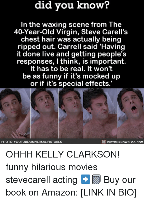 Funny Hilarious: did you know?  In the waxing scene from The  40-Year-Old Virgin, Steve Carell's  chest hair was actually being  ripped out. Carrell said 'Having  it done live and getting people's  responses, I think, is important.  It has to be real. It won't  be as funny if it's mocked up  or if it's special effects.  PHOTO: YOUTUBE/UNIVERSAL PICTURES  DIDYOUKNOWBLOG.COM OHHH KELLY CLARKSON! funny hilarious movies stevecarell acting ➡️📓 Buy our book on Amazon: [LINK IN BIO]