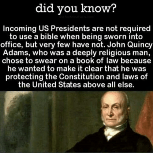 quincy: did you know?  Incoming US Presidents are not required  to use a bible when being sworn into  office, but very few have not. John Quincy  Adams, who was a deeply religious man,  chose to swear on a book of law because  he wanted to make it clear that he was  protecting the Constitution and laws of  the United States above all else.