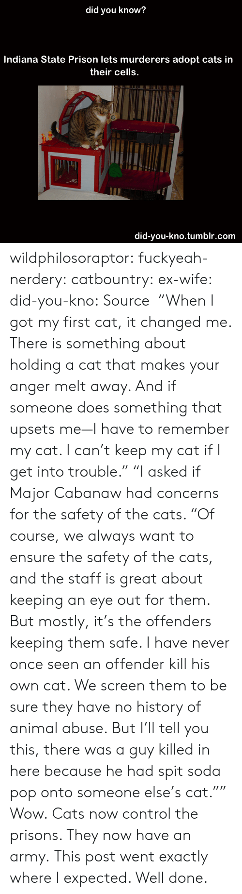 """An Army: did you know?  Indiana State Prison lets murderers adopt cats in  their cells.  did-you-kno.tumblr.com wildphilosoraptor:  fuckyeah-nerdery:  catbountry:  ex-wife:  did-you-kno:  Source  """"When I got my first cat, it changed me. There is something about holding a cat that makes your anger melt away. And if someone does something that upsets me—I have to remember my cat. I can't keep my cat if I get into trouble.""""  """"I asked if Major Cabanaw had concerns for the safety of the cats. """"Of course, we always want to ensure the safety of the cats, and the staff is great about keeping an eye out for them. But mostly, it's the offenders keeping them safe. I have never once seen an offender kill his own cat. We screen them to be sure they have no history of animal abuse. But I'll tell you this, there was a guy killed in here because he had spit soda pop onto someone else's cat."""""""" Wow.  Cats now control the prisons. They now have an army.  This post went exactly where I expected. Well done."""