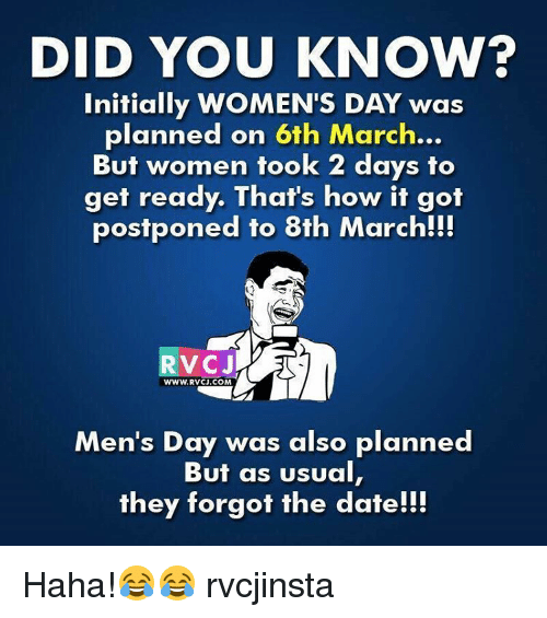 Memes, 🤖, and Dates: DID YOU KNOW?  Initially WOMEN'S DAY was  planned on 6th March...  But women took 2 days to  get ready. That's how it got  postponed to 8th March!!!  WWW. RVCJ.COM  Men's Day was also planned  But as usual  they forgot the date!!! Haha!😂😂 rvcjinsta