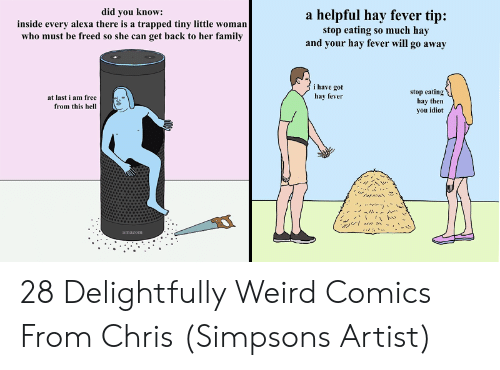 Chris Simpsons: did you know  inside every alexa there is a trapped tiny little woman  who must be freed so she can get back to her family  a helpful hay fever tip:  stop eating so much hay  and your hay fever will go away  i have got  stop eating  hay then  you idiot  at last i am free  hay fever  from this hell  amazom 28 Delightfully Weird Comics From Chris (Simpsons Artist)