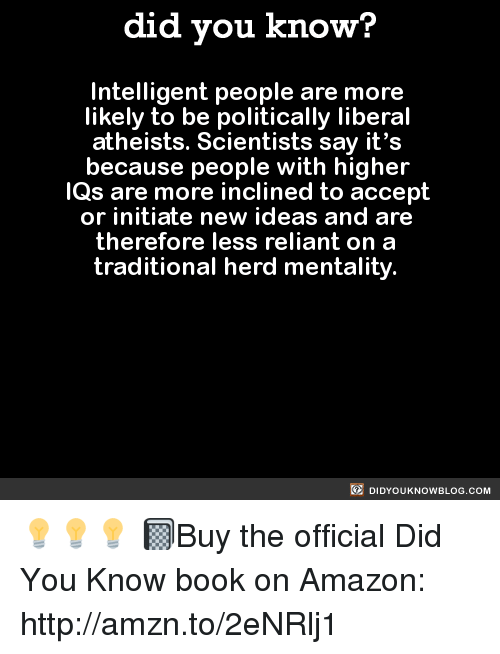 Amazon, Dank, and Say It: did you know?  Intelligent people are more  likely to be politically liberal  atheists. Scientists say it's  because people with higher  IQs are more inclined to accept  or initiate new ideas and are  therefore less reliant on a  traditional herd mentality.  DIDYOUKNOWBLOG.coM 💡💡💡  📓Buy the official Did You Know book on Amazon: http://amzn.to/2eNRlj1
