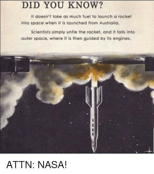 Its Fall: DID YOU KNOW?  It doesn't take as much fuel to launch a rocket  into space when it is launched from Australia.  Scientists simply untie the rocket, and it falls into  outer space, where it is then guided by its engines. ATTN: NASA!