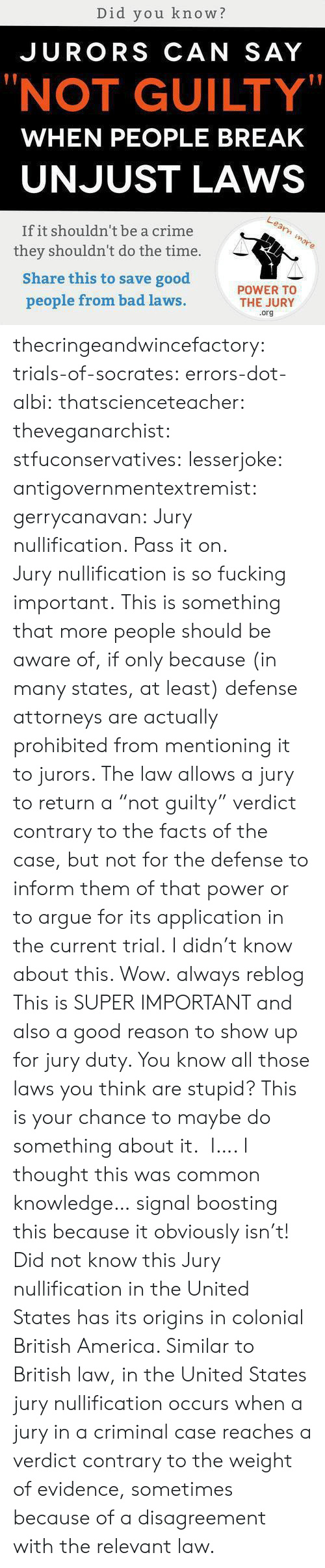 "attorneys: Did you know?  JURORS CAN SAY  ""NOT GUILTY""  WHEN PEOPLE BREAK  UNJUST LAWS  If it shouldn't be a crime  they shouldn't do the time.  Share this to save good  people from bad laws  POWER TO  THE JURY  .org thecringeandwincefactory:  trials-of-socrates:   errors-dot-albi:  thatscienceteacher:  theveganarchist:  stfuconservatives:  lesserjoke:  antigovernmentextremist:  gerrycanavan:  Jury nullification. Pass it on.  Jury nullification is so fucking important.  This is something that more people should be aware of, if only because (in many states, at least) defense attorneys are actually prohibited from mentioning it to jurors. The law allows a jury to return a ""not guilty"" verdict contrary to the facts of the case, but not for the defense to inform them of that power or to argue for its application in the current trial.  I didn't know about this. Wow.  always reblog  This is SUPER IMPORTANT and also a good reason to show up for jury duty. You know all those laws you think are stupid? This is your chance to maybe do something about it.   I…. I thought this was common knowledge… signal boosting this because it obviously isn't!  Did not know this   Jury nullification in the United States has its origins in colonial British America. Similar to British law, in the United States jury nullification occurs when a jury in a criminal case reaches a verdict contrary to the weight of evidence, sometimes because of a disagreement with the relevant law."