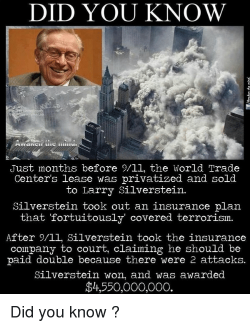 """memes: DID YOU KNOW  Just months before 9/ll, the World Trade  Center's lease was privatized and sold  to Larry Silverstein.  Silverstein took out an insurance plan  that """"fortuitously covered terrorism.  After 9/ll, Silverstein took the insurance  company to court, claiming he should be  paid double because there were 2 attacks.  Silverstein won, and was awarded  $4,550,000,000. Did you know ?"""