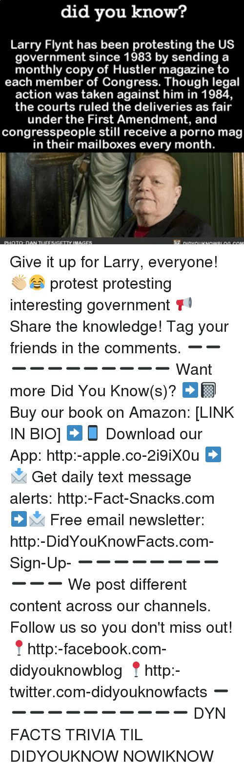 Amazon, Apple, and Facebook: did you know?  Larry Flynt has been protesting the US  government since 1983 by sending a  monthly copy of Hustler magazine to  each member of Congress. Though legal  action was taken against him in 1984,  the courts ruled the deliveries as fair  under the First Amendment, and  congresspeople still receive a porno mag  in their mailboxes every month Give it up for Larry, everyone! 👏🏼😂 protest protesting interesting government 📢 Share the knowledge! Tag your friends in the comments. ➖➖➖➖➖➖➖➖➖➖➖ Want more Did You Know(s)? ➡📓 Buy our book on Amazon: [LINK IN BIO] ➡📱 Download our App: http:-apple.co-2i9iX0u ➡📩 Get daily text message alerts: http:-Fact-Snacks.com ➡📩 Free email newsletter: http:-DidYouKnowFacts.com-Sign-Up- ➖➖➖➖➖➖➖➖➖➖➖ We post different content across our channels. Follow us so you don't miss out! 📍http:-facebook.com-didyouknowblog 📍http:-twitter.com-didyouknowfacts ➖➖➖➖➖➖➖➖➖➖➖ DYN FACTS TRIVIA TIL DIDYOUKNOW NOWIKNOW
