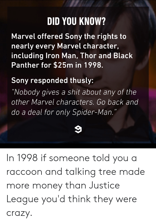 "Justice League: DID YOU KNOW?  Marvel offered Sony the rights to  nearly every Marvel character,  including lron Man, Thor and Black  Panther for $25m in 1998.  Sony responded thusly:  ""Nobody gives a shit about any of the  other Marvel characters. Go back and  do a deal for only Spider-Man In 1998 if someone told you a raccoon and talking tree made more money than Justice League you'd think they were crazy."