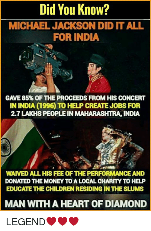 maharashtra: Did You Know?  MICHAEL JACKSON DID IT ALL  FOR INDIA  GAVE 85% OF THE PROCEEDS FROM HIS CONCERT  IN INDIA (1996 TO HELP CREATEJOBS FOR  2.7LAKHSPEOPLEIN MAHARASHTRA, INDIA  WAIVED ALL HIS FEE OF THE PERFORMANCE AND  DONATED THE MONEY TO A LOCAL CHARITY TO HELP  EDUCATE THE CHILDREN RESIDING IN THE SLUMS  MAN WITH A HEART OFDIAMOND LEGEND❤❤❤