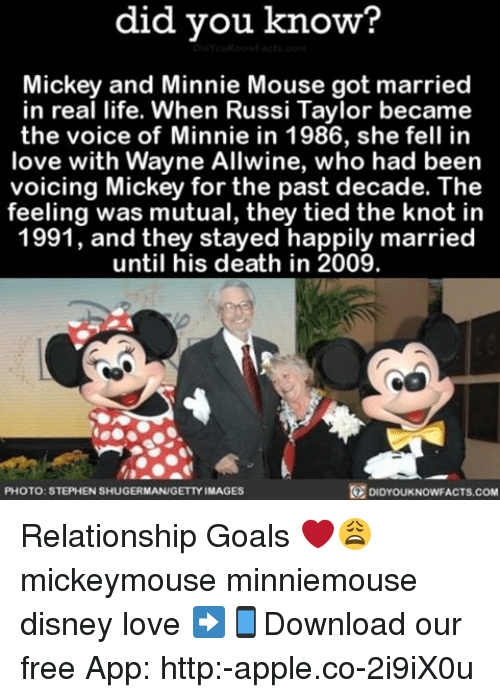 Knotting: did you know?  Mickey and Minnie Mouse got married  in real life. When Russi Taylor became  the voice of Minnie in 1986, she fell in  love with Wayne Allwine, who had been  voicing Mickey for the past decade. The  feeling was mutual, they tied the knot in  1991, and they stayed happily married  until his death in 2009.  DIDYOUKNOWFACTs.coM  PHOTO: STEPHEN SHUGERMAN/GETTY IMAGES Relationship Goals ❤️😩 mickeymouse minniemouse disney love ➡📱Download our free App: http:-apple.co-2i9iX0u