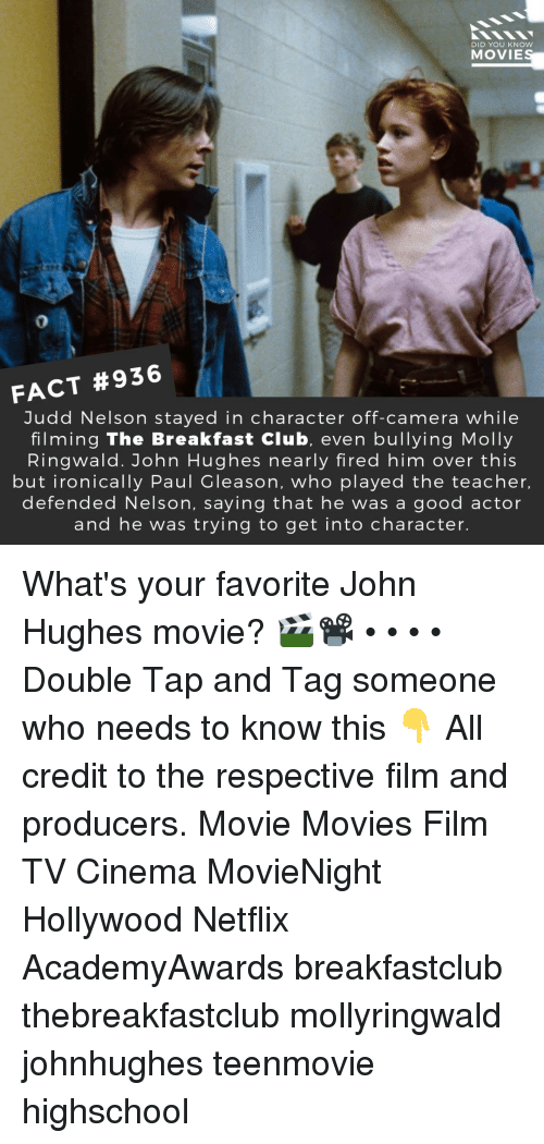 The Breakfast Club: DID YOU KNOW  MOVIE  0  FACT #936  Judd Nelson stayed in character off-camera while  filming The Breakfast Club, even bullying Molly  Ringwald. John Hughes nearly fired him over this  but ironically Paul Gleason, who played the teacher,  defended Nelson, saying that he was a good actor  and he was trying to get into character. What's your favorite John Hughes movie? 🎬📽️ • • • • Double Tap and Tag someone who needs to know this 👇 All credit to the respective film and producers. Movie Movies Film TV Cinema MovieNight Hollywood Netflix AcademyAwards breakfastclub thebreakfastclub mollyringwald johnhughes teenmovie highschool