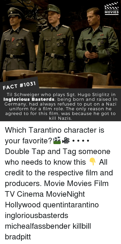tarantino: DID YOU KNOW  MOVIES  d5  FACT #1031  Til Schweiger who plays Sgt. Hugo Stiglitz in  Inglorious Basterds, being born and raised in  Germany, had always refused to put on a Nazi  uniform for a film role. The only reason he  agreed to for this film, was because he got to  kill Nazis. Which Tarantino character is your favorite?🎬🎥 • • • • Double Tap and Tag someone who needs to know this 👇 All credit to the respective film and producers. Movie Movies Film TV Cinema MovieNight Hollywood quentintarantino ingloriousbasterds michealfassbender killbill bradpitt