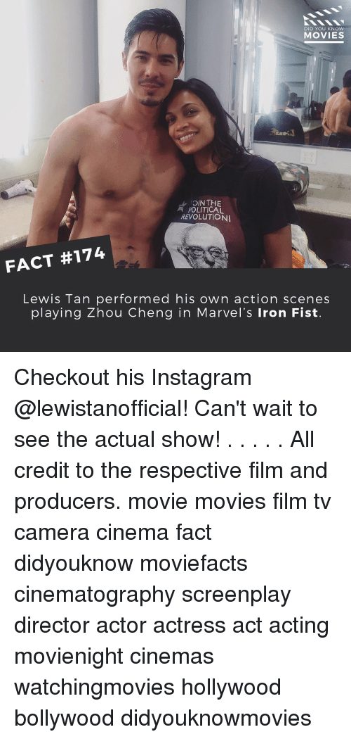Lewy: DID YOU KNOW  MOVIES  DIN THE  POLITICAL  REVOLUTION  FACT #174  Lewis Tan performed his own action scenes  playing Zhou Cheng in Marvel's Iron Fist. Checkout his Instagram @lewistanofficial! Can't wait to see the actual show! . . . . . All credit to the respective film and producers. movie movies film tv camera cinema fact didyouknow moviefacts cinematography screenplay director actor actress act acting movienight cinemas watchingmovies hollywood bollywood didyouknowmovies