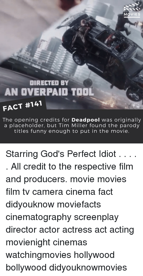 Opening Credits: DID YOU KNOW  MOVIES  DIRECTED BY  AN OVER PAID TOOL  FACT #141  The opening credits for Deadpool was originally  a placeholder, but Tim Miller found the parody  titles funny enough to put in the movie. Starring God's Perfect Idiot . . . . . All credit to the respective film and producers. movie movies film tv camera cinema fact didyouknow moviefacts cinematography screenplay director actor actress act acting movienight cinemas watchingmovies hollywood bollywood didyouknowmovies
