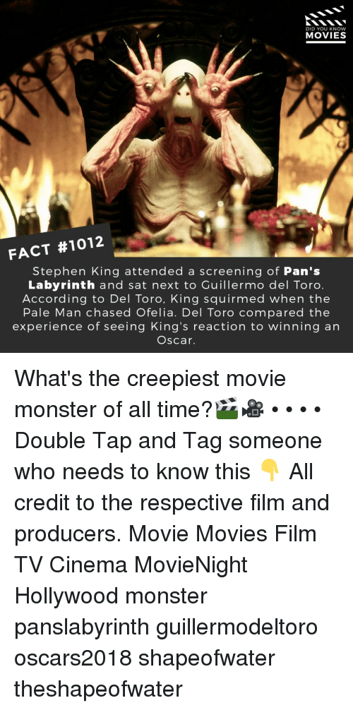 screening: DID YOU KNOW  MOVIES  FACT #1012  Stephen King attended a screening of Pan's  Labyrinth and sat next to Cuillermo del Toro.  According to Del Toro, King squirmed when the  Pale Man chased Ofelia. Del Toro compared the  experience of seeing King's reaction to winning an  Oscar. What's the creepiest movie monster of all time?🎬🎥 • • • • Double Tap and Tag someone who needs to know this 👇 All credit to the respective film and producers. Movie Movies Film TV Cinema MovieNight Hollywood monster panslabyrinth guillermodeltoro oscars2018 shapeofwater theshapeofwater