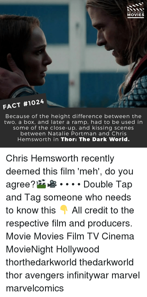 Chris Hemsworth: DID YOU KNOW  MOVIES  FACT #1024  Because of the height difference between the  two, a box, and later a ramp, had to be used in  some of the close-up, and kissing scenes  between Natalie Portman and Chris  Hemsworth in Thor: The Dark World. Chris Hemsworth recently deemed this film 'meh', do you agree?🎬🎥 • • • • Double Tap and Tag someone who needs to know this 👇 All credit to the respective film and producers. Movie Movies Film TV Cinema MovieNight Hollywood thorthedarkworld thedarkworld thor avengers infinitywar marvel marvelcomics