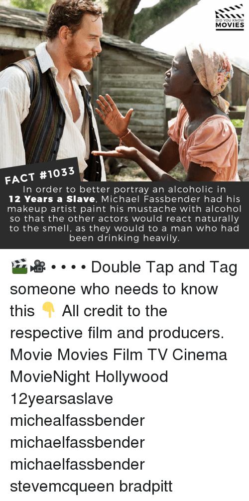 Drinking, Makeup, and Memes: DID YOU KNOW  MOVIES  FACT #1033  In order to better portray an alcoholic in  12 Years a Slave, Michael Fassbender had his  makeup artist paint his mustache with alcohol  so that the other actors would react naturally  to the smell, as they would to a man who had  been drinking heavily. 🎬🎥 • • • • Double Tap and Tag someone who needs to know this 👇 All credit to the respective film and producers. Movie Movies Film TV Cinema MovieNight Hollywood 12yearsaslave michealfassbender michaelfassbender michaelfassbender stevemcqueen bradpitt