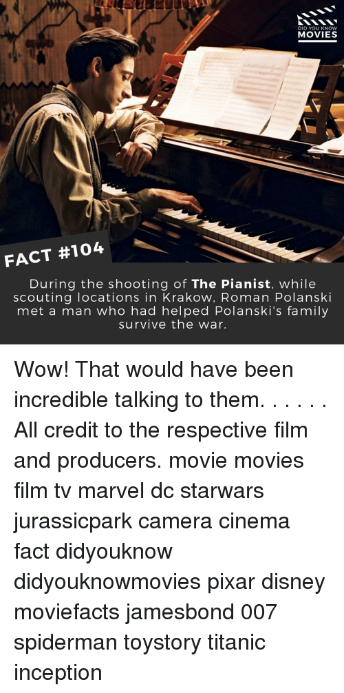 polanski: DID YOU KNOW  MOVIES  FACT #104  During the shooting of The Pianist, while  scouting locations in Krakow, Roman Polanski  met a man who had helped Polanski's family  survive the war. Wow! That would have been incredible talking to them. . . . . . All credit to the respective film and producers. movie movies film tv marvel dc starwars jurassicpark camera cinema fact didyouknow didyouknowmovies pixar disney moviefacts jamesbond 007 spiderman toystory titanic inception