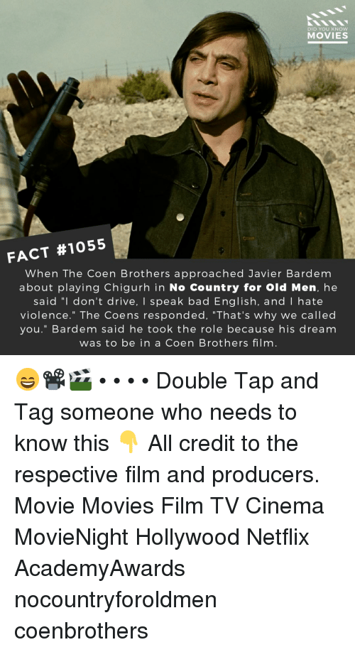 "Bad, Memes, and Movies: DID YOU KNOW  MOVIES  FACT #1055  When The Coen Brothers approached Javier Bardem  about playing Chigurh in No Country for Old Men, he  said ""l don't drive, I speak bad English, and I hate  violence."" The Coens responded, ""That's why we called  you."" Bardem said he took the role because his dream  was to be in a Coen Brothers film 😄📽️🎬 • • • • Double Tap and Tag someone who needs to know this 👇 All credit to the respective film and producers. Movie Movies Film TV Cinema MovieNight Hollywood Netflix AcademyAwards nocountryforoldmen coenbrothers"