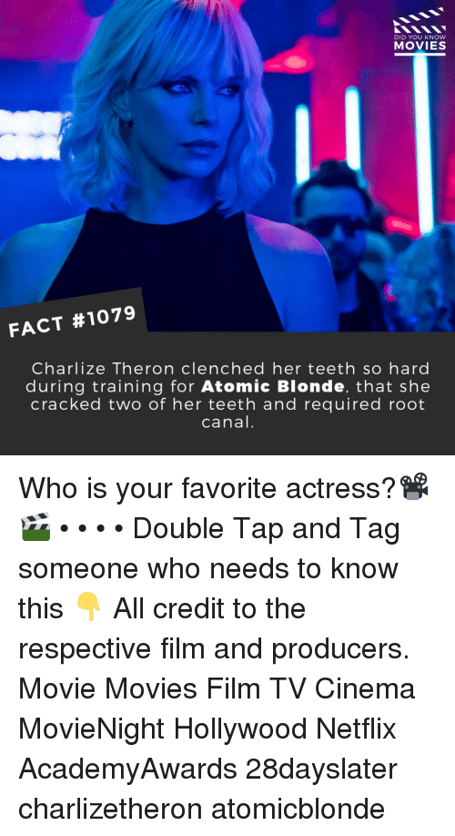 Memes, Movies, and Netflix: DID YOU KNOW  MOVIES  FACT #1079  Charlize Theron clenched her teeth so hard  during training for Atomic Blonde, that she  cracked two of her teeth and required root  canal. Who is your favorite actress?📽️🎬 • • • • Double Tap and Tag someone who needs to know this 👇 All credit to the respective film and producers. Movie Movies Film TV Cinema MovieNight Hollywood Netflix AcademyAwards 28dayslater charlizetheron atomicblonde