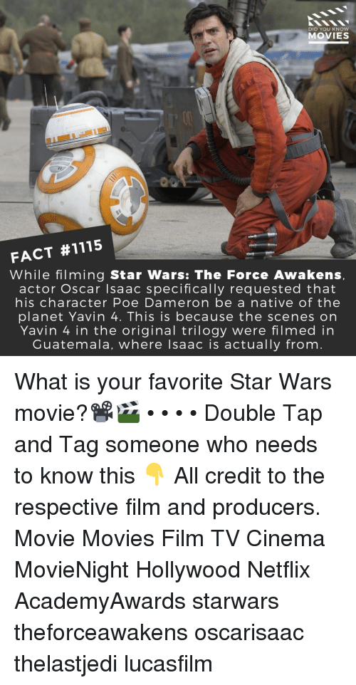 Star Wars: The Force Awakens: DID YOU KNOW  MOVIES  FACT #1115  While filming Star Wars: The Force Awakens  actor Oscar Isaac specifically requested that  his character Poe Dameron be a native of the  planet Yavin 4. This is because the scenes on  Yavin 4 in the original trilogy were filmed in  Guatemala, where lsaac is actually from What is your favorite Star Wars movie?📽️🎬 • • • • Double Tap and Tag someone who needs to know this 👇 All credit to the respective film and producers. Movie Movies Film TV Cinema MovieNight Hollywood Netflix AcademyAwards starwars theforceawakens oscarisaac thelastjedi lucasfilm