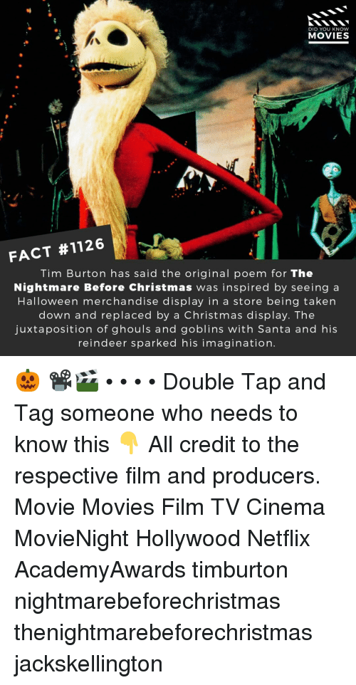 burton: DID YOU KNOW  MOVIES  FACT #1126  Tim Burton has said the original poem for The  Nightmare Before Christmas was inspired by seeing a  Halloween merchandise display in a store being taken  down and replaced by a Christmas display. The  juxtaposition of ghouls and goblins with Santa and his  reindeer sparked his imagination. 🎃 📽️🎬 • • • • Double Tap and Tag someone who needs to know this 👇 All credit to the respective film and producers. Movie Movies Film TV Cinema MovieNight Hollywood Netflix AcademyAwards timburton nightmarebeforechristmas thenightmarebeforechristmas jackskellington