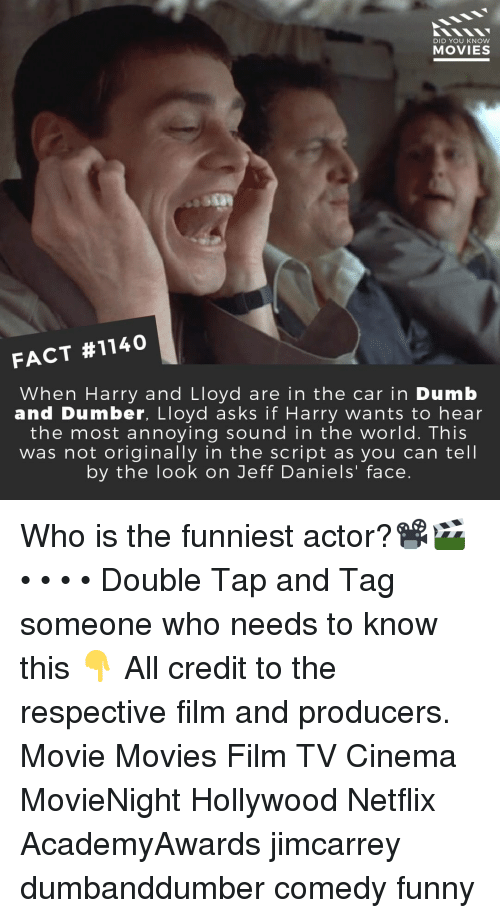 dumber: DID YOU KNow  MOVIES  FACT #1140  When Harry and Lloyd are in the car in Dumb  and Dumber, Lloyd asks if Harry wants to hear  the most annoying sound in the world. This  was not originally in the script as you can tell  by the look on Jeff Daniels' face. Who is the funniest actor?📽️🎬 • • • • Double Tap and Tag someone who needs to know this 👇 All credit to the respective film and producers. Movie Movies Film TV Cinema MovieNight Hollywood Netflix AcademyAwards jimcarrey dumbanddumber comedy funny