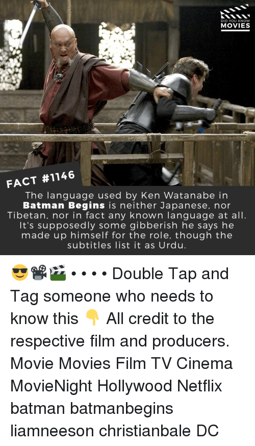 Watanabe: DID YOU KNOW  MOVIES  FACT #1146  The language used by Ken Watanabe in  Batman Begins is neither Japanese, nor  Tibetan, nor in fact any known language at all.  It's supposedly some gibberish he says he  made up himself for the role, though the  subtitles list it as Urdu. 😎📽️🎬 • • • • Double Tap and Tag someone who needs to know this 👇 All credit to the respective film and producers. Movie Movies Film TV Cinema MovieNight Hollywood Netflix batman batmanbegins liamneeson christianbale DC