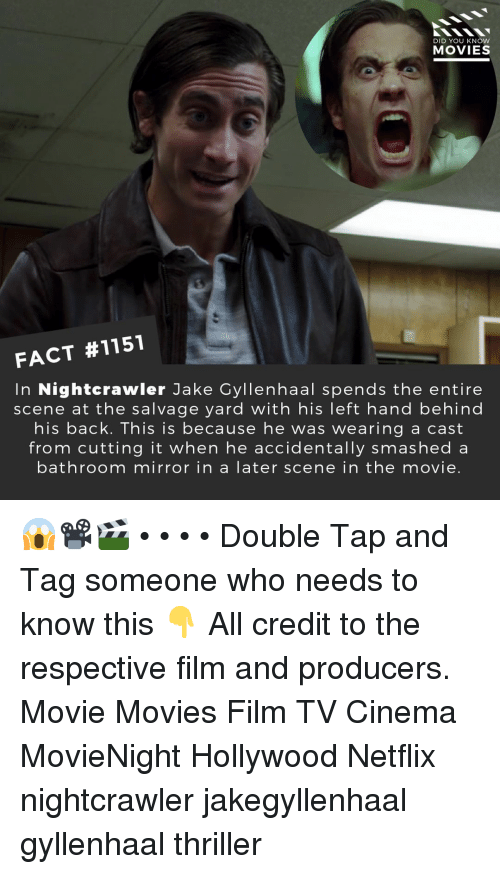 gyllenhaal: DID YOU KNOW  MOVIES  FACT #1151  In Nightcrawler Jake Gyllenhaal spends the entire  scene at the salvage yard with his left hand behind  his back. This is because he was wearing a cast  from cutting it when he accidentally smashed a  bathroom mirror in a later scene in the movie. 😱📽️🎬 • • • • Double Tap and Tag someone who needs to know this 👇 All credit to the respective film and producers. Movie Movies Film TV Cinema MovieNight Hollywood Netflix nightcrawler jakegyllenhaal gyllenhaal thriller