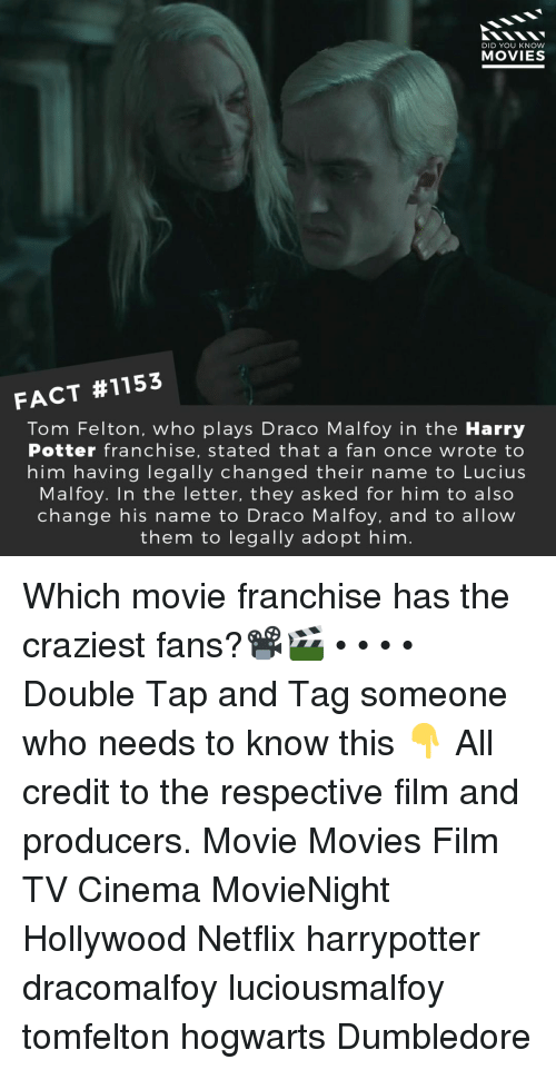 draco malfoy: DID YOU KNOw  MOVIES  FACT #1153  Tom Felton, who plays Draco Malfoy in the Harry  Potter franchise, stated that a fan once wrote to  him having legally changed their name to Lucius  Malfoy. In the letter, they asked for him to also  change his name to Draco Malfoy, and to allow  them to legally adopt him Which movie franchise has the craziest fans?📽️🎬 • • • • Double Tap and Tag someone who needs to know this 👇 All credit to the respective film and producers. Movie Movies Film TV Cinema MovieNight Hollywood Netflix harrypotter dracomalfoy luciousmalfoy tomfelton hogwarts Dumbledore