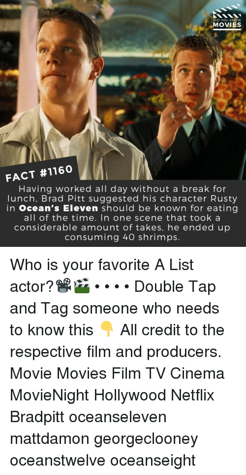 Brad Pitt: DID YOU KNOW  MOVIES  FACT #1160  Having worked all day without a break for  lunch, Brad Pitt suggested his character Rusty  in ocean's Eleven should be known for eating  all of the time. In one scene that took a  considerable amount of takes, he ended up  consuming 40 shrimps. Who is your favorite A List actor?📽️🎬 • • • • Double Tap and Tag someone who needs to know this 👇 All credit to the respective film and producers. Movie Movies Film TV Cinema MovieNight Hollywood Netflix Bradpitt oceanseleven mattdamon georgeclooney oceanstwelve oceanseight