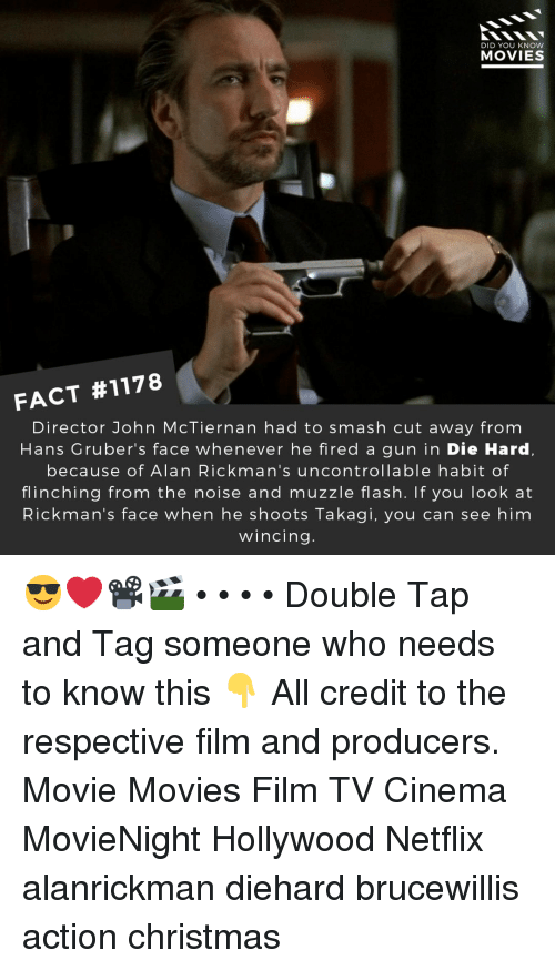 die hard: DID YOU KNOw  MOVIES  FACT #1178  Director John McTiernan had to smash cut away from  Hans Gruber's face whenever he fired a gun in Die Hard,  because of Alan Rickman's uncontrollable habit of  flinching from the noise and muzzle flash. If you look at  Rickman's face when he shoots Takagi, you can see him  wincing 😎❤️📽️🎬 • • • • Double Tap and Tag someone who needs to know this 👇 All credit to the respective film and producers. Movie Movies Film TV Cinema MovieNight Hollywood Netflix alanrickman diehard brucewillis action christmas