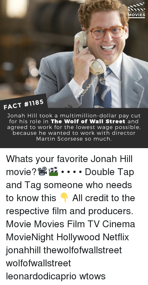 wall street: DID YOU KNOW  MOVIES  FACT #1185  Jonah Hill took a multimillion-dollar pay cut  for his role in The Wolf of Wall Street and  agreed to work for the lowest wage possible,  because he wanted to work with director  Martin Scorsese so much. Whats your favorite Jonah Hill movie?📽️🎬 • • • • Double Tap and Tag someone who needs to know this 👇 All credit to the respective film and producers. Movie Movies Film TV Cinema MovieNight Hollywood Netflix jonahhill thewolfofwallstreet wolfofwallstreet leonardodicaprio wtows