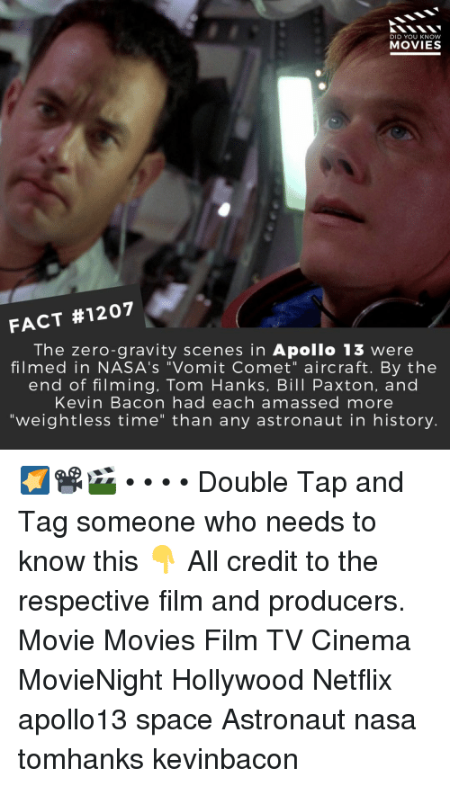 """Vomit: DID YOU KNOW  MOVIES  FACT #1207  The zero-gravity scenes in Apollo 13 were  filmed in NASA's """"Vomit Comet"""" aircraft. By the  end of filming, Tom Hanks, Bill Paxton, and  Kevin Bacon had each amassed more  """"weightless time"""" than any astronaut in history. 🌠📽️🎬 • • • • Double Tap and Tag someone who needs to know this 👇 All credit to the respective film and producers. Movie Movies Film TV Cinema MovieNight Hollywood Netflix apollo13 space Astronaut nasa tomhanks kevinbacon"""